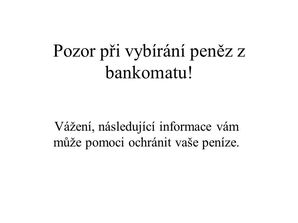 Pozor při vybírání peněz z bankomatu! Vážení, následující informace vám může pomoci ochránit vaše peníze.