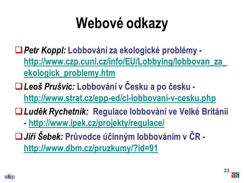 33 Webové odkazy  Petr Koppl: Lobbování za ekologické problémy - http://www.czp.cuni.cz/info/EU/Lobbying/lobbovan_za_ ekologick_problemy.htm http://www.czp.cuni.cz/info/EU/Lobbying/lobbovan_za_ ekologick_problemy.htm  Leoš Prušvic: Lobbování v Česku a po česku - http://www.strat.cz/epp-ed/cl-lobbovani-v-cesku.php http://www.strat.cz/epp-ed/cl-lobbovani-v-cesku.php  Luděk Rychetník: Regulace lobbování ve Velké Británii - http://www.ipek.cz/projekty/regulace/http://www.ipek.cz/projekty/regulace/  Jiří Šebek: Průvodce účinným lobbováním v ČR - http://www.dbm.cz/pruzkumy/?id=91 http://www.dbm.cz/pruzkumy/?id=91