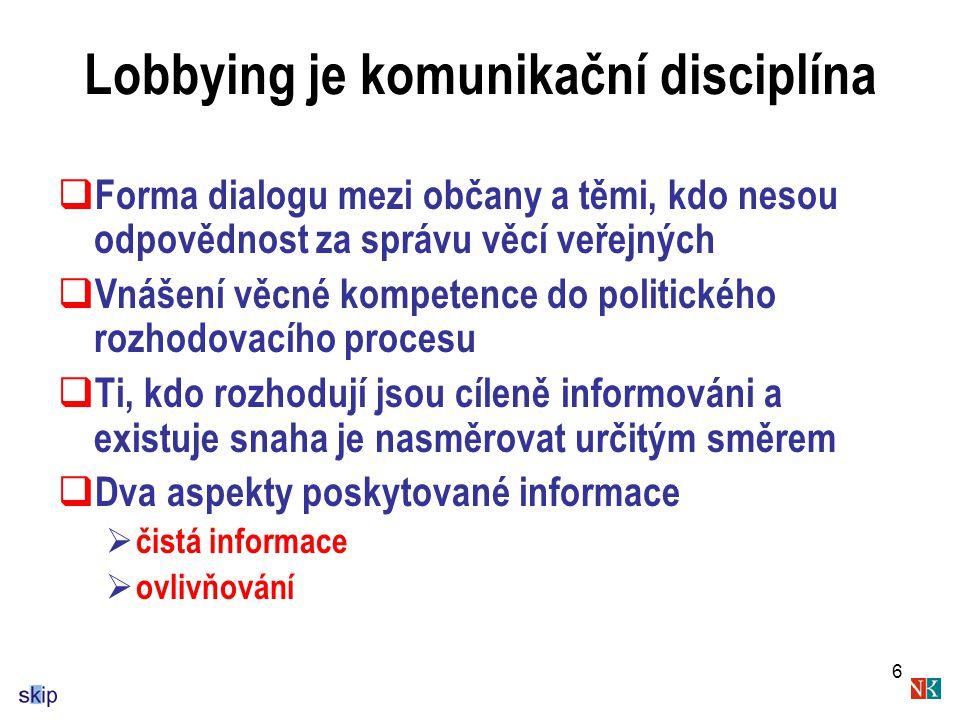 6 Lobbying je komunikační disciplína  Forma dialogu mezi občany a těmi, kdo nesou odpovědnost za správu věcí veřejných  Vnášení věcné kompetence do politického rozhodovacího procesu  Ti, kdo rozhodují jsou cíleně informováni a existuje snaha je nasměrovat určitým směrem  Dva aspekty poskytované informace  čistá informace  ovlivňování