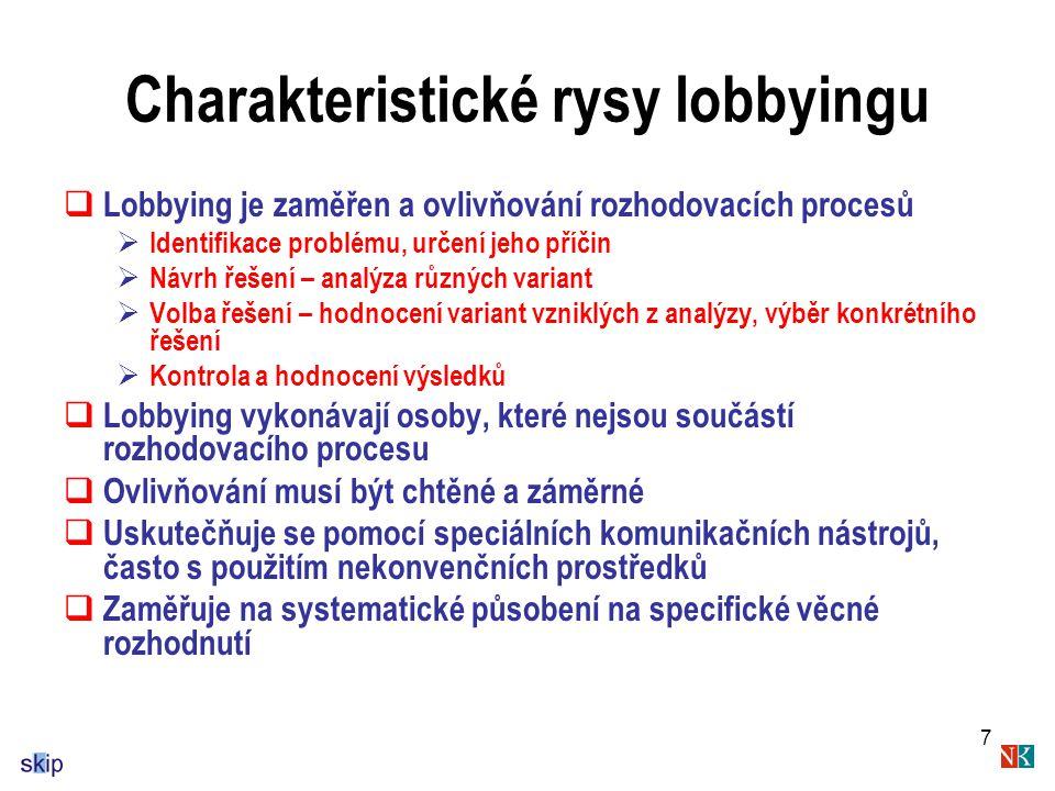 7 Charakteristické rysy lobbyingu  Lobbying je zaměřen a ovlivňování rozhodovacích procesů  Identifikace problému, určení jeho příčin  Návrh řešení – analýza různých variant  Volba řešení – hodnocení variant vzniklých z analýzy, výběr konkrétního řešení  Kontrola a hodnocení výsledků  Lobbying vykonávají osoby, které nejsou součástí rozhodovacího procesu  Ovlivňování musí být chtěné a záměrné  Uskutečňuje se pomocí speciálních komunikačních nástrojů, často s použitím nekonvenčních prostředků  Zaměřuje na systematické působení na specifické věcné rozhodnutí