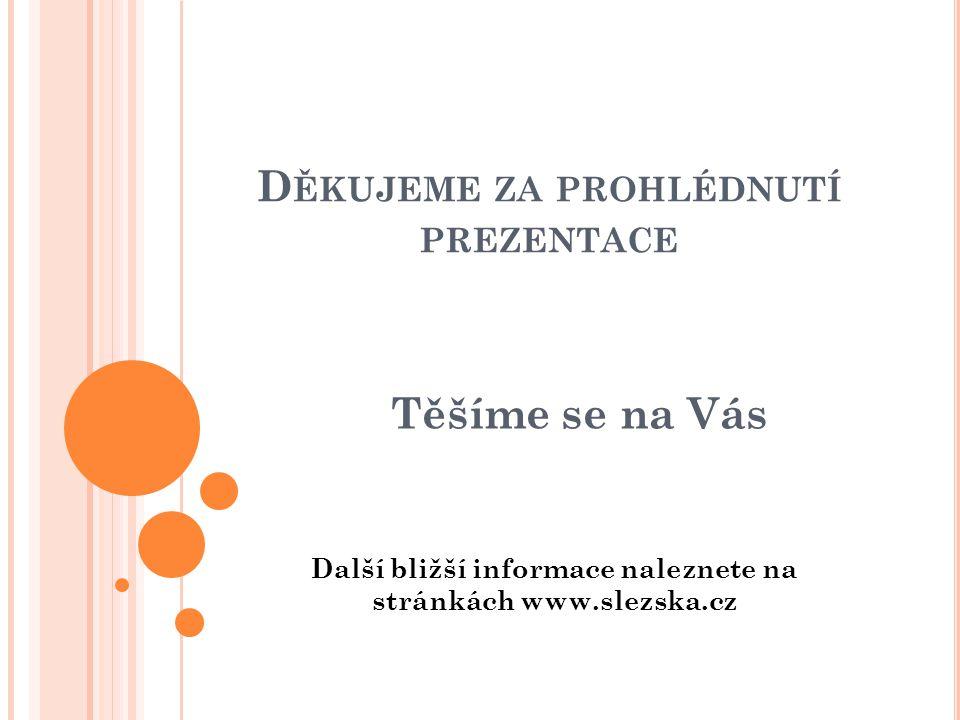D ĚKUJEME ZA PROHLÉDNUTÍ PREZENTACE Těšíme se na Vás Další bližší informace naleznete na stránkách www.slezska.cz