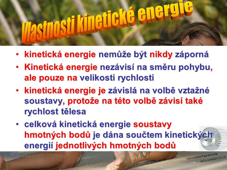 •kinetická energie nemůže být nikdy záporná •Kinetická energie nezávisí na směru pohybu, ale pouze na velikosti rychlosti •kinetická energie je závislá na volbě vztažné soustavy, protože na této volbě závisí také rychlost tělesa •celková kinetická energie soustavy hmotných bodů je dána součtem kinetických energií jednotlivých hmotných bodů