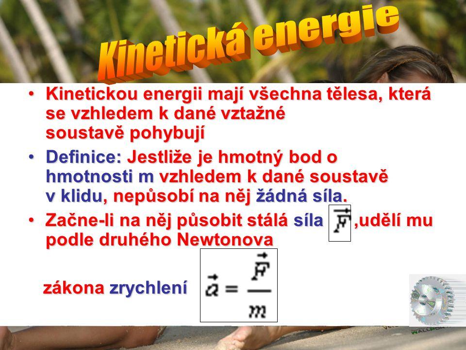 •Kinetickou energii mají všechna tělesa, která se vzhledem k dané vztažné soustavě pohybují •Definice: Jestliže je hmotný bod o hmotnosti m vzhledem k