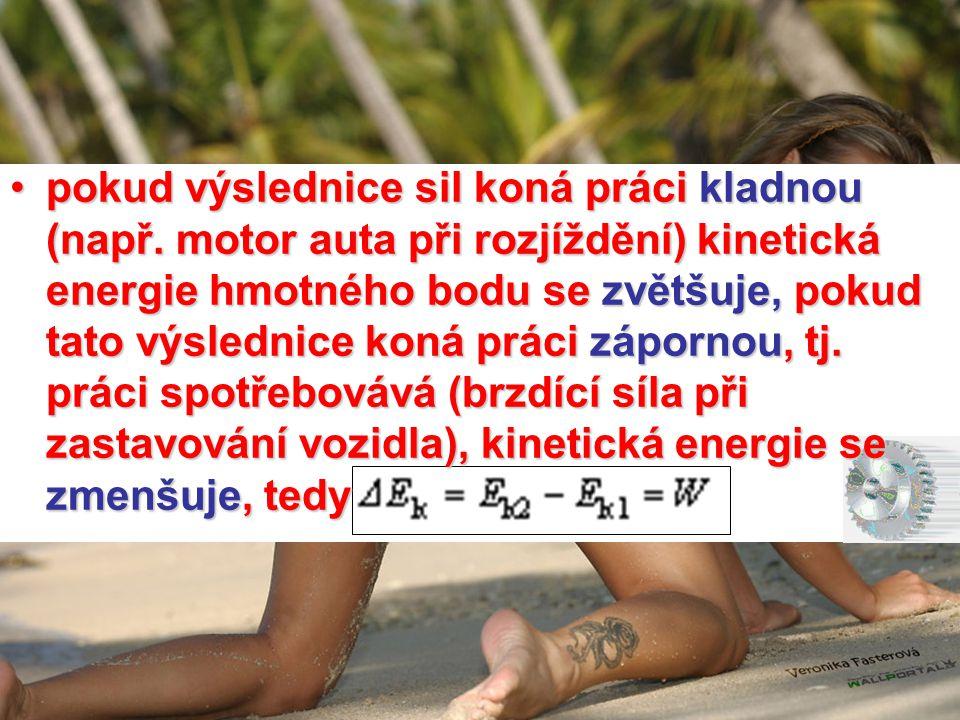 •pokud výslednice sil koná práci kladnou (např. motor auta při rozjíždění) kinetická energie hmotného bodu se zvětšuje, pokud tato výslednice koná prá