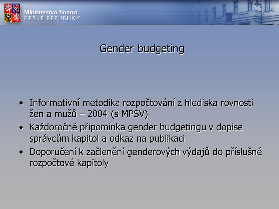 Gender budgeting •Informativní metodika rozpočtování z hlediska rovnosti žen a mužů – 2004 (s MPSV) •Každoročně připomínka gender budgetingu v dopise správcům kapitol a odkaz na publikaci •Doporučení k začlenění genderových výdajů do příslušné rozpočtové kapitoly