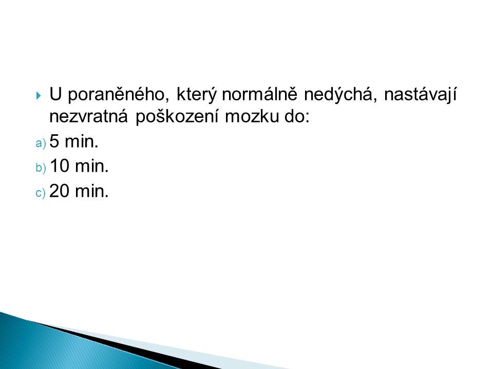  U poraněného, který normálně nedýchá, nastávají nezvratná poškození mozku do: a) 5 min. b) 10 min. c) 20 min.