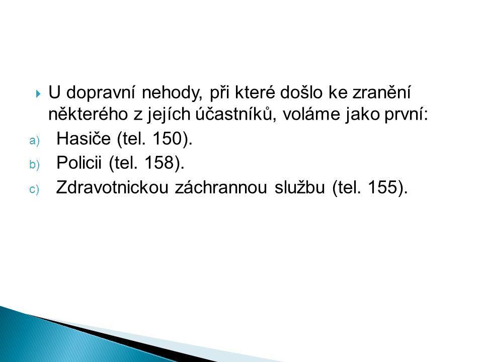  U dopravní nehody, při které došlo ke zranění některého z jejích účastníků, voláme jako první: a) Hasiče (tel. 150). b) Policii (tel. 158). c) Zdrav