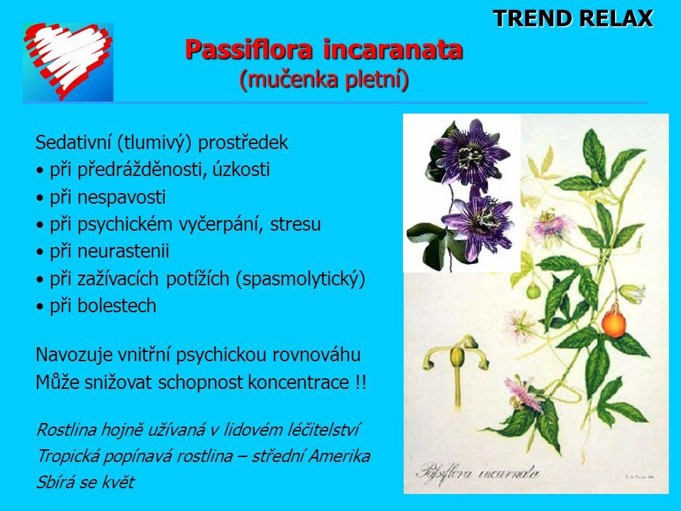 TREND RELAX Passiflora incaranata (mučenka pletní) Sedativní (tlumivý) prostředek • při předrážděnosti, úzkosti • při nespavosti • při psychickém vyčerpání, stresu • při neurastenii • při zažívacích potížích (spasmolytický) • při bolestech Navozuje vnitřní psychickou rovnováhu Může snižovat schopnost koncentrace !.