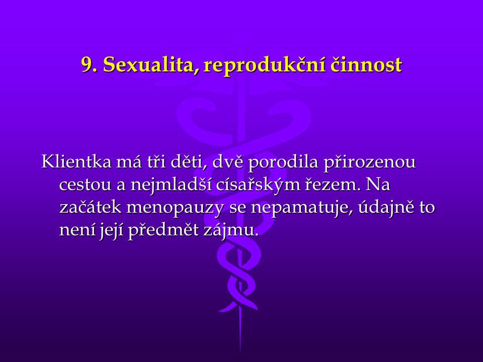 9. Sexualita, reprodukční činnost Klientka má tři děti, dvě porodila přirozenou cestou a nejmladší císařským řezem. Na začátek menopauzy se nepamatuje