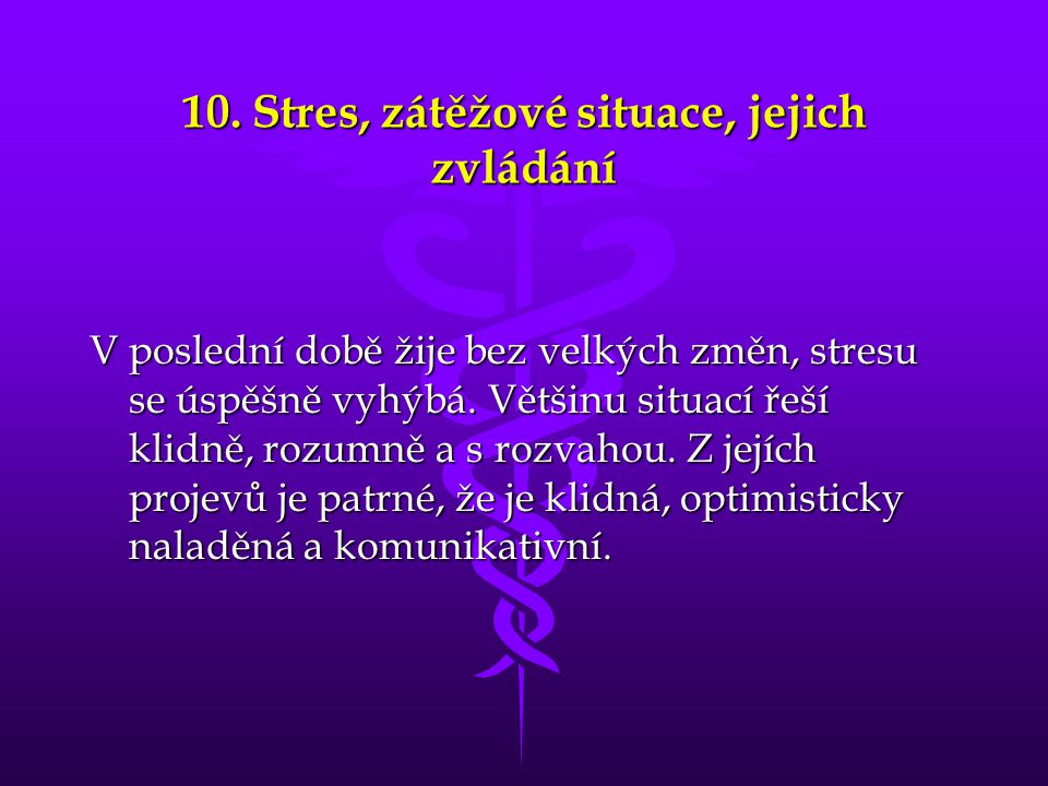 10. Stres, zátěžové situace, jejich zvládání V poslední době žije bez velkých změn, stresu se úspěšně vyhýbá. Většinu situací řeší klidně, rozumně a s
