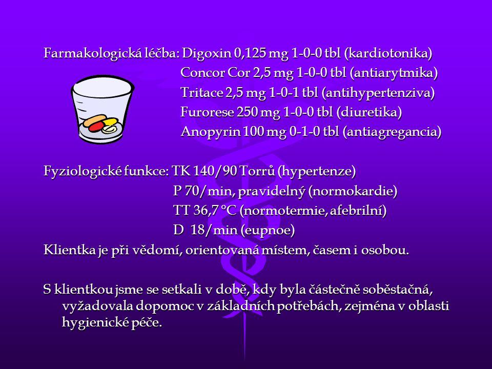 Farmakologická léčba: Digoxin 0,125 mg 1-0-0 tbl (kardiotonika) Concor Cor 2,5 mg 1-0-0 tbl (antiarytmika) Concor Cor 2,5 mg 1-0-0 tbl (antiarytmika) Tritace 2,5 mg 1-0-1 tbl (antihypertenziva) Tritace 2,5 mg 1-0-1 tbl (antihypertenziva) Furorese 250 mg 1-0-0 tbl (diuretika) Furorese 250 mg 1-0-0 tbl (diuretika) Anopyrin 100 mg 0-1-0 tbl (antiagregancia) Anopyrin 100 mg 0-1-0 tbl (antiagregancia) Fyziologické funkce: TK 140/90 Torrů (hypertenze) P 70/min, pravidelný (normokardie) P 70/min, pravidelný (normokardie) TT 36,7 °C (normotermie, afebrilní) TT 36,7 °C (normotermie, afebrilní) D 18/min (eupnoe) D 18/min (eupnoe) Klientka je při vědomí, orientovaná místem, časem i osobou.