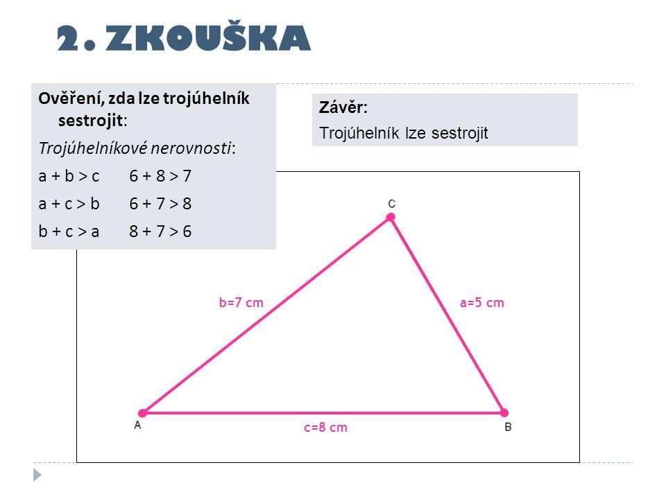 c=8 cm a=5 cmb=7 cm 2. ZKOUŠKA Ověření, zda lze trojúhelník sestrojit: Trojúhelníkové nerovnosti: a + b > c 6 + 8 > 7 a + c > b 6 + 7 > 8 b + c > a 8