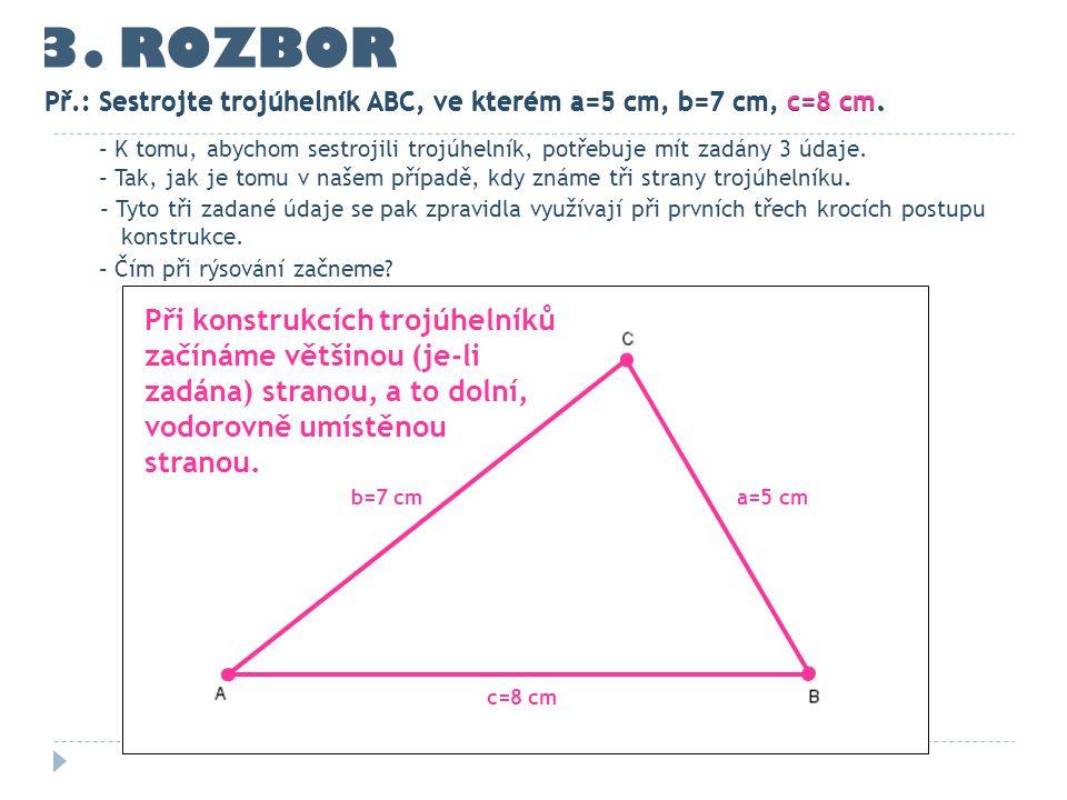 3. ROZBOR Př.: Sestrojte trojúhelník ABC, ve kterém a=5 cm, b=7 cm, c=8 cm. c=8 cm a=5 cmb=7 cm - K tomu, abychom sestrojili trojúhelník, potřebuje mí