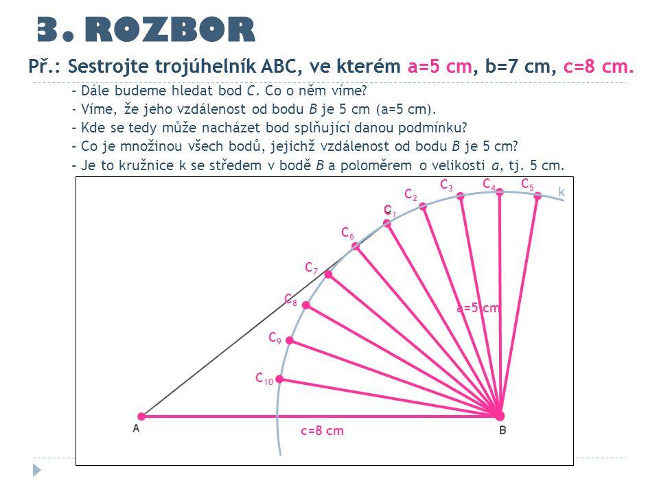 3. ROZBOR Př.: Sestrojte trojúhelník ABC, ve kterém a=5 cm, b=7 cm, c=8 cm. c=8 cm - Dále budeme hledat bod C. Co o něm víme? - Víme, že jeho vzdáleno