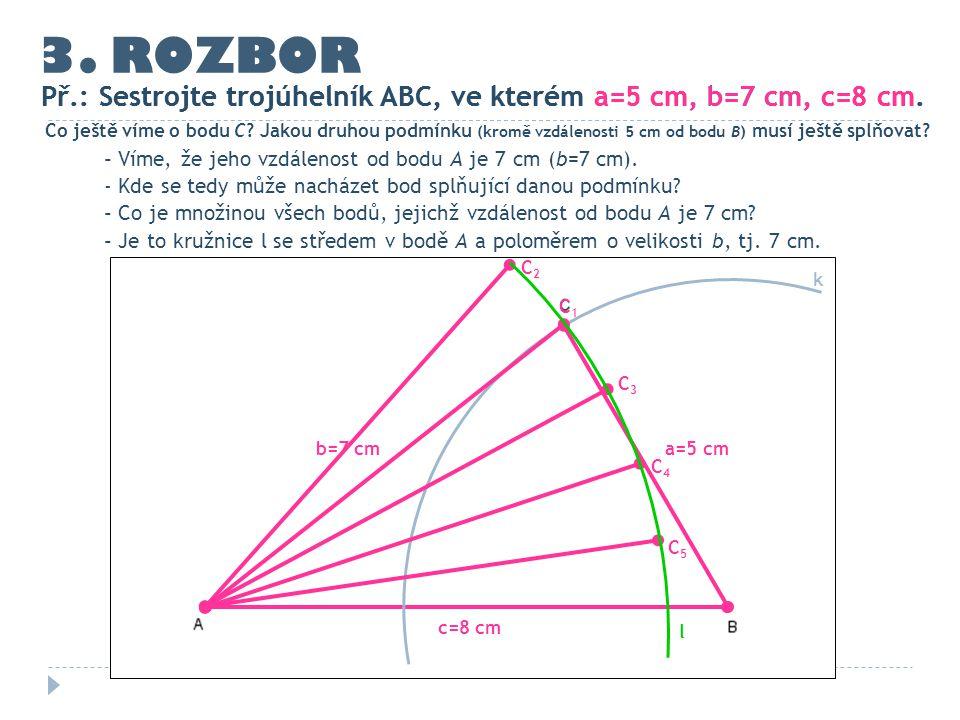 3. ROZBOR Př.: Sestrojte trojúhelník ABC, ve kterém a=5 cm, b=7 cm, c=8 cm. c=8 cm Co ještě víme o bodu C? Jakou druhou podmínku (kromě vzdálenosti 5