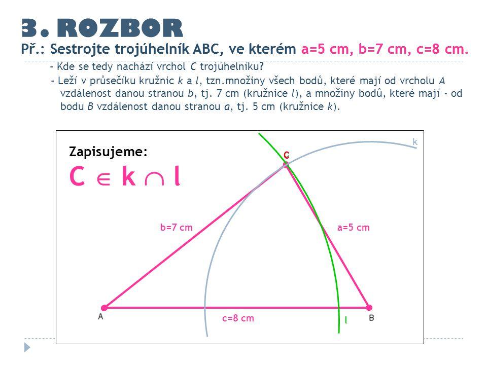 3. ROZBOR Př.: Sestrojte trojúhelník ABC, ve kterém a=5 cm, b=7 cm, c=8 cm. c=8 cm - Kde se tedy nachází vrchol C trojúhelníku? - Leží v průsečíku kru