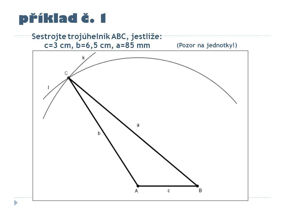 příklad č. 1 Sestrojte trojúhelník ABC, jestliže: c=3 cm, b=6,5 cm, a=85 mm (Pozor na jednotky!)