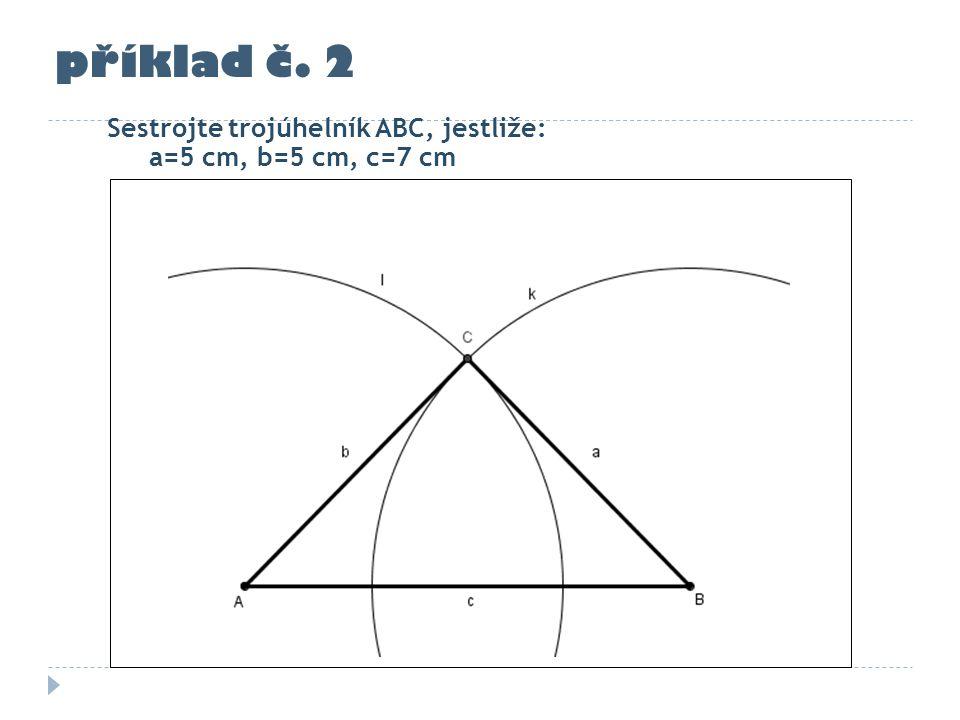 příklad č. 2 Sestrojte trojúhelník ABC, jestliže: a=5 cm, b=5 cm, c=7 cm