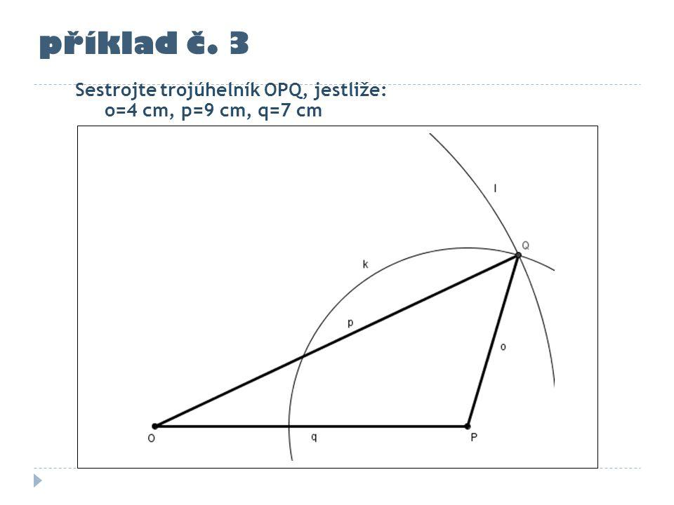 příklad č. 3 Sestrojte trojúhelník OPQ, jestliže: o=4 cm, p=9 cm, q=7 cm