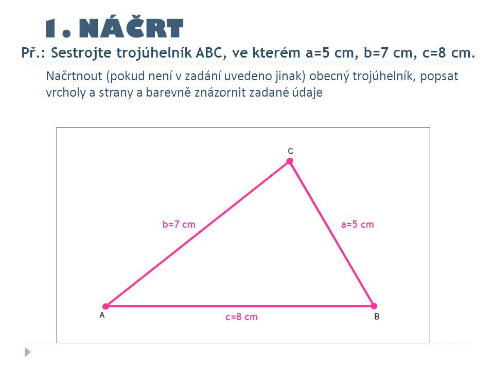 Př.: Sestrojte trojúhelník ABC, ve kterém a=5 cm, b=7 cm, c=8 cm. c=8 cm a=5 cmb=7 cm 1. NÁČRT Načrtnout (pokud není v zadání uvedeno jinak) obecný tr