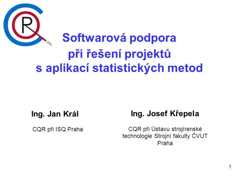 1 Softwarová podpora při řešení projektů s aplikací statistických metod Ing. Jan Král CQR při ISQ Praha Ing. Josef Křepela CQR při Ústavu strojírenské