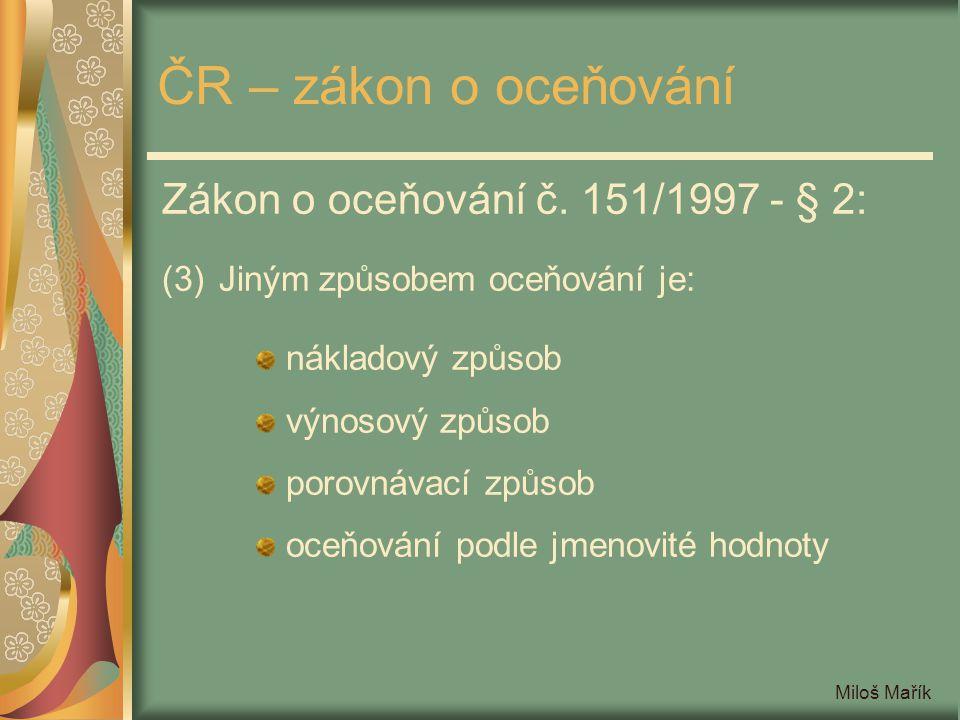 Miloš Mařík ČR – zákon o oceňování Zákon o oceňování č. 151/1997 - § 2: (3)Jiným způsobem oceňování je: nákladový způsob výnosový způsob porovnávací z