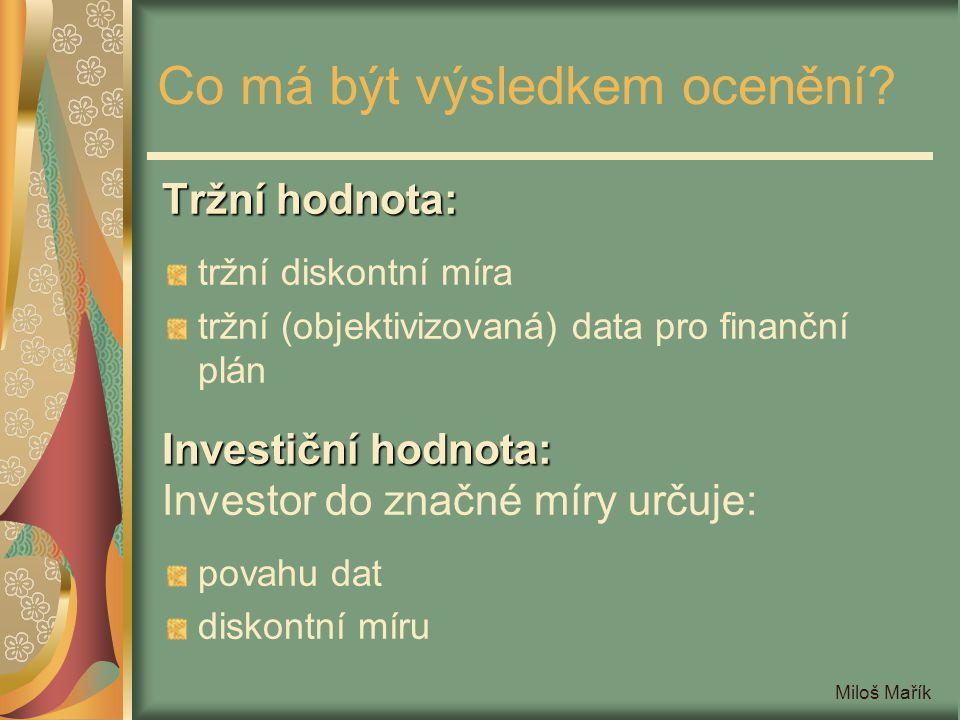 Miloš Mařík Co má být výsledkem ocenění? Tržní hodnota: tržní diskontní míra tržní (objektivizovaná) data pro finanční plán Investiční hodnota: Invest