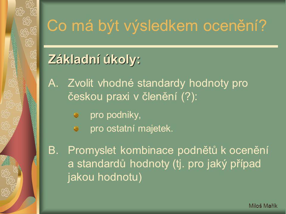 Miloš Mařík Co má být výsledkem ocenění? Základní úkoly: A.Zvolit vhodné standardy hodnoty pro českou praxi v členění (?): pro podniky, pro ostatní ma