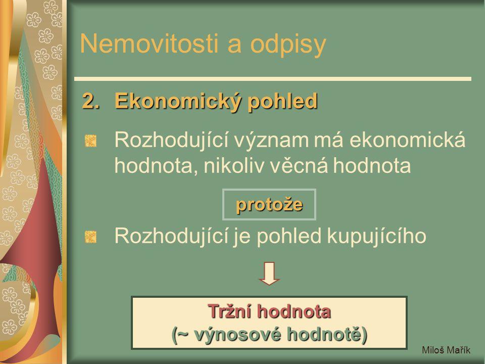 Miloš Mařík Nemovitosti a odpisy 2.Ekonomický pohled Rozhodující význam má ekonomická hodnota, nikoliv věcná hodnota Rozhodující je pohled kupujícího