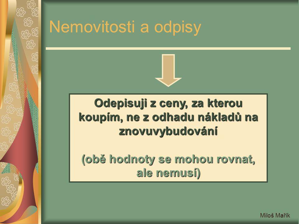 Miloš Mařík Nemovitosti a odpisy Odepisuji z ceny, za kterou koupím, ne z odhadu nákladů na znovuvybudování (obě hodnoty se mohou rovnat, ale nemusí)