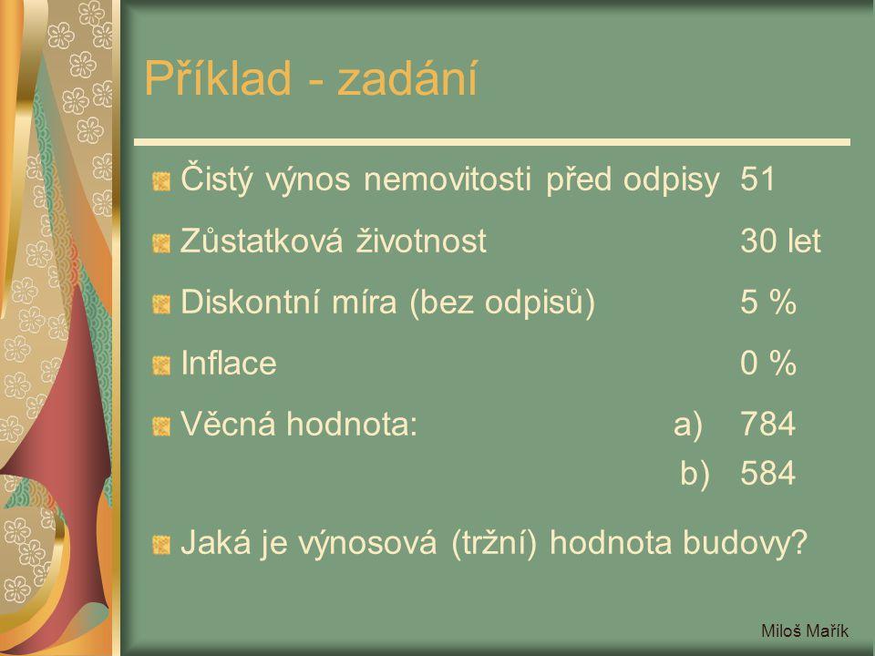 Miloš Mařík Příklad - zadání Čistý výnos nemovitosti před odpisy51 Zůstatková životnost30 let Diskontní míra (bez odpisů)5 % Inflace0 % Věcná hodnota: