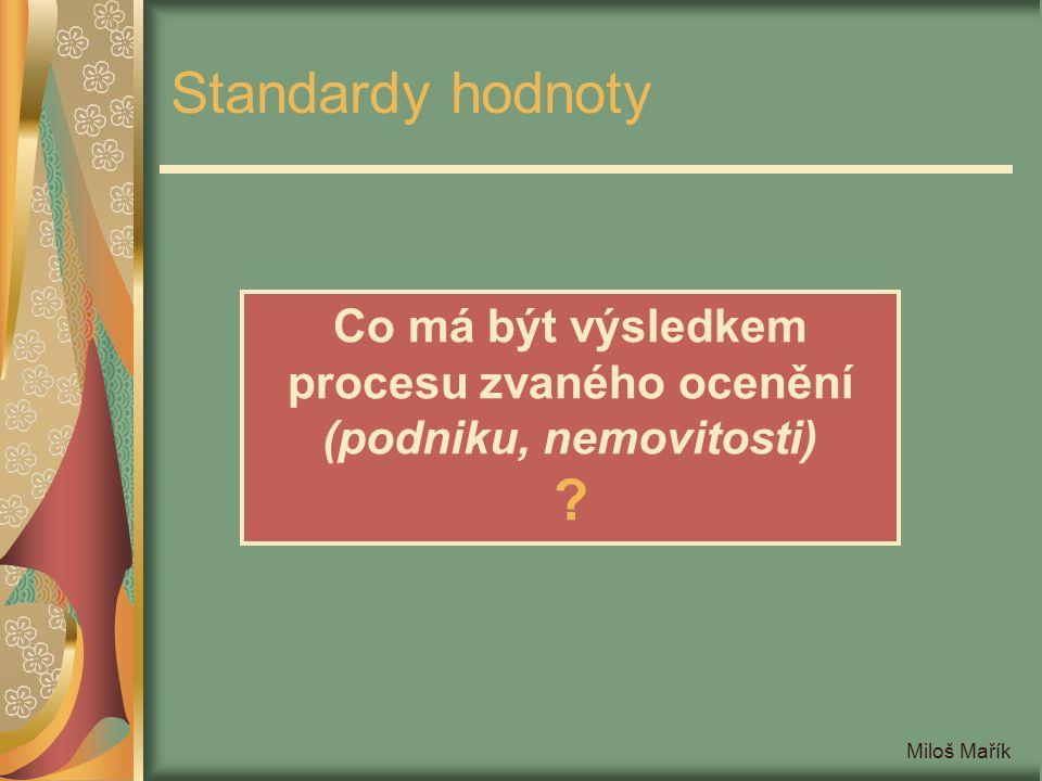 Miloš Mařík Standardy hodnoty Co má být výsledkem procesu zvaného ocenění (podniku, nemovitosti) ?