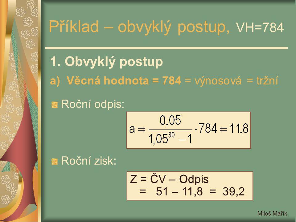 Miloš Mařík Příklad – obvyklý postup, VH=784 1. Obvyklý postup a) Věcná hodnota = 784 = výnosová = tržní Roční odpis: Roční zisk: Z = ČV – Odpis = 51