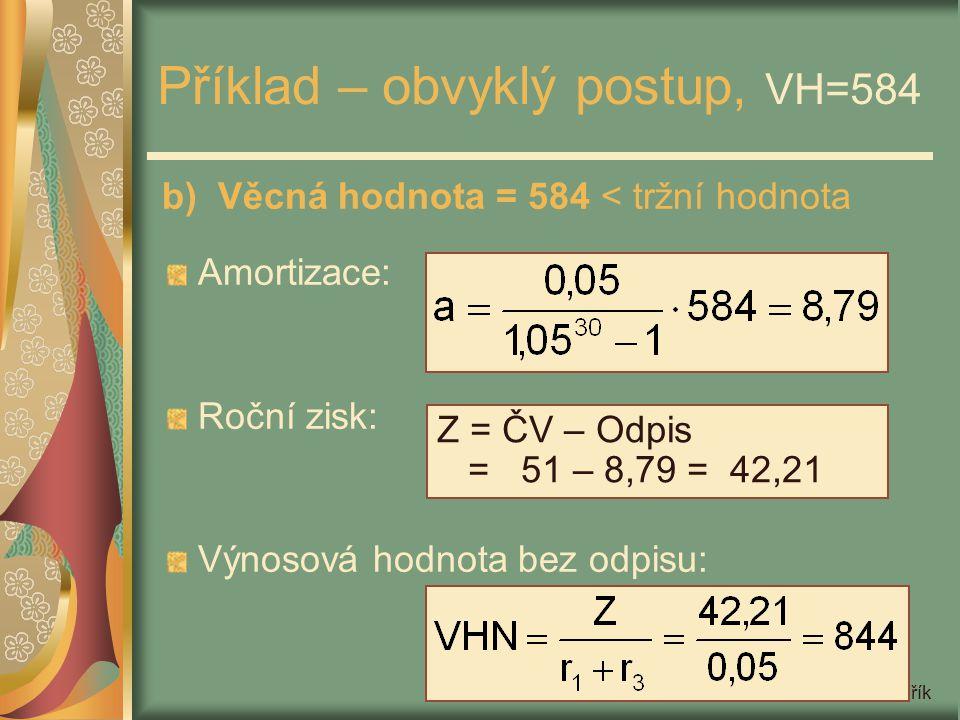 Miloš Mařík Příklad – obvyklý postup, VH=584 b) Věcná hodnota = 584 < tržní hodnota Amortizace: Roční zisk: Výnosová hodnota bez odpisu: Z = ČV – Odpi