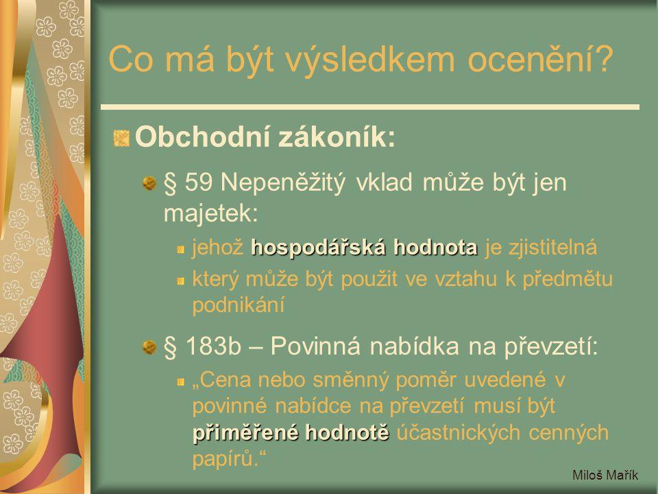 Miloš Mařík Co má být výsledkem ocenění? Obchodní zákoník: § 59 Nepeněžitý vklad může být jen majetek: hospodářská hodnota jehož hospodářská hodnota j