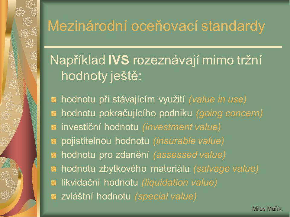 Miloš Mařík Evropské oceňovací standardy Podle EVS opět rozeznáváme: tržní hodnotu (market value) hodnotu při stávajícím využití (existing use value) férovou hodnotu (fair value) hodnotu při používání (value in use) hodnotu při alternativním využití (alternative use value) amortizované reprodukční náklady (depreciated replacement cost)
