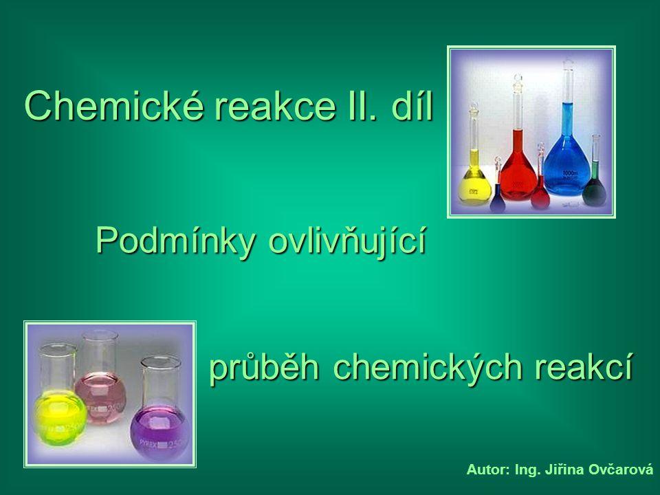 Autor: Ing. Jiřina Ovčarová Chemické reakce II. díl průběh chemických reakcí Podmínky ovlivňující