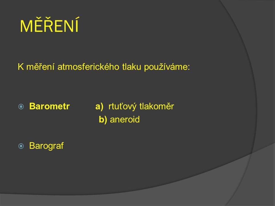 MĚŘENÍ K měření atmosferického tlaku používáme:  Barometr a) rtuťový tlakoměr b) aneroid  Barograf