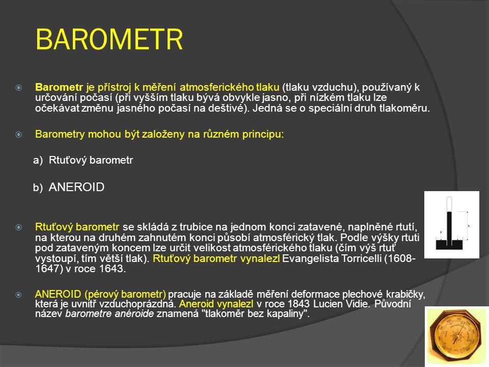 BAROMETR  Barometr je přístroj k měření atmosferického tlaku (tlaku vzduchu), používaný k určování počasí (při vyšším tlaku bývá obvykle jasno, při nízkém tlaku lze očekávat změnu jasného počasí na deštivé).