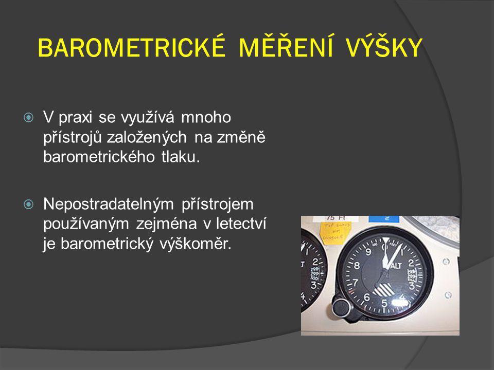 BAROMETRICKÉ MĚŘENÍ VÝŠKY  V praxi se využívá mnoho přístrojů založených na změně barometrického tlaku.  Nepostradatelným přístrojem používaným zejm