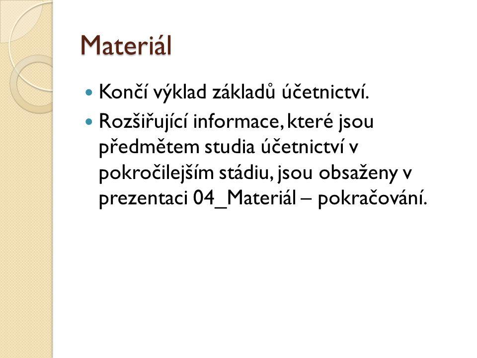 Materiál  Končí výklad základů účetnictví.  Rozšiřující informace, které jsou předmětem studia účetnictví v pokročilejším stádiu, jsou obsaženy v pr