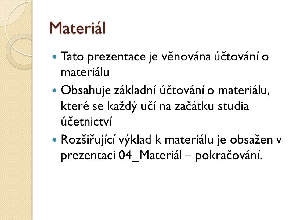 Materiál  Tato prezentace je věnována účtování o materiálu  Obsahuje základní účtování o materiálu, které se každý učí na začátku studia účetnictví