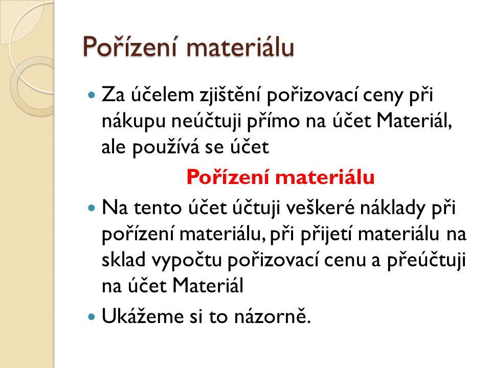Pořízení materiálu  Za účelem zjištění pořizovací ceny při nákupu neúčtuji přímo na účet Materiál, ale používá se účet Pořízení materiálu  Na tento