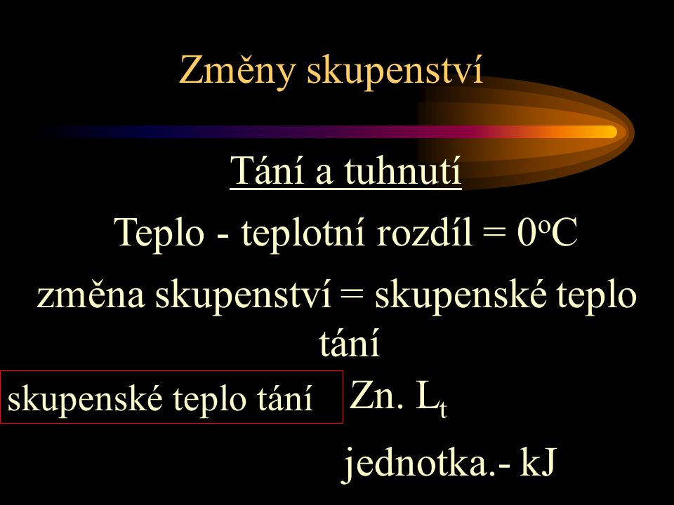Tání a tuhnutí Teplo - teplotní rozdíl = 0 o C změna skupenství = skupenské teplo tání skupenské teplo tání Zn. L t jednotka.- kJ