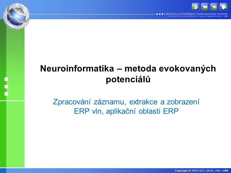 Copyright © 2007 LICS | DCSE | FAS | UWB Neuroinformatika – metoda evokovaných potenciálů Zpracování záznamu, extrakce a zobrazení ERP vln, aplikační oblasti ERP