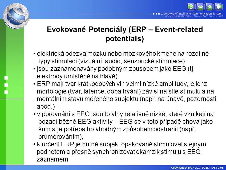 Copyright © 2007 LICS | DCSE | FAS | UWB Evokované Potenciály (ERP – Event-related potentials) • elektrická odezva mozku nebo mozkového kmene na rozdílné typy stimulací (vizuální, audio, senzorické stimulace) • jsou zaznamenávány podobným způsobem jako EEG (tj.
