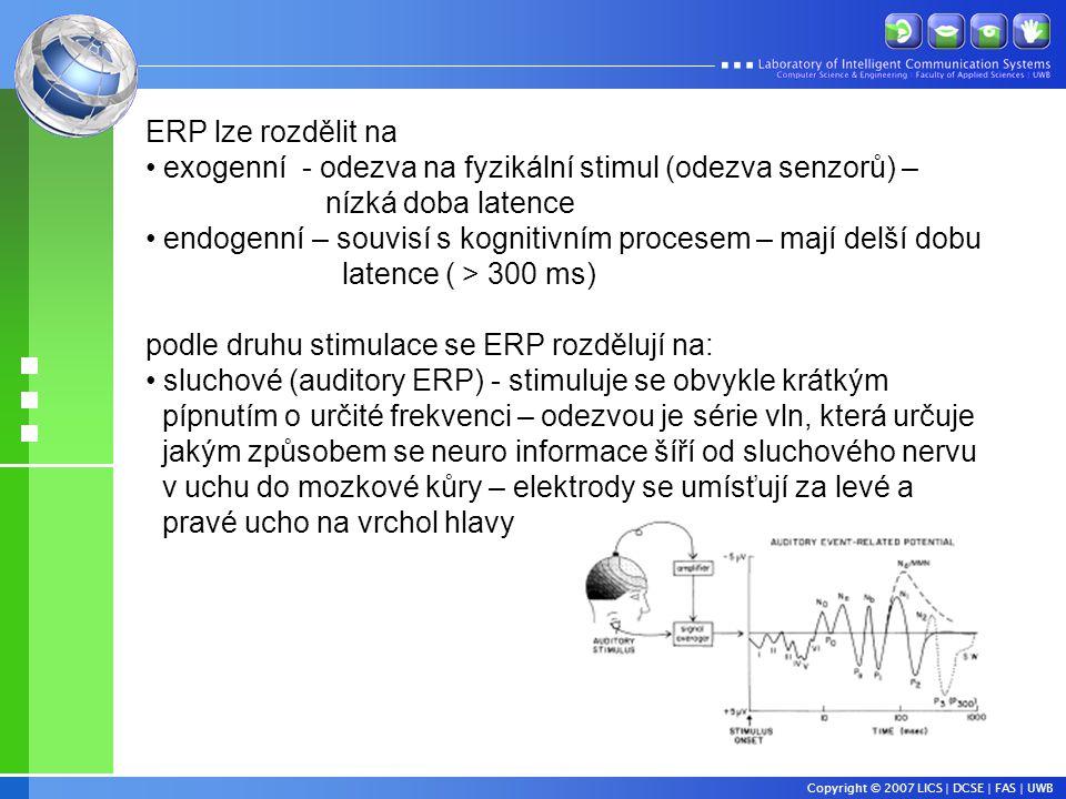 ERP lze rozdělit na • exogenní - odezva na fyzikální stimul (odezva senzorů) – nízká doba latence • endogenní – souvisí s kognitivním procesem – mají delší dobu latence ( > 300 ms) podle druhu stimulace se ERP rozdělují na: • sluchové (auditory ERP) - stimuluje se obvykle krátkým pípnutím o určité frekvenci – odezvou je série vln, která určuje jakým způsobem se neuro informace šíří od sluchového nervu v uchu do mozkové kůry – elektrody se umísťují za levé a pravé ucho na vrchol hlavy