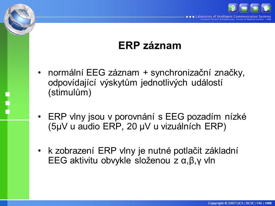 Copyright © 2007 LICS | DCSE | FAS | UWB ERP záznam •normální EEG záznam + synchronizační značky, odpovídající výskytům jednotlivých událostí (stimulům) •ERP vlny jsou v porovnání s EEG pozadím nízké (5μV u audio ERP, 20 μV u vizuálních ERP) •k zobrazení ERP vlny je nutné potlačit základní EEG aktivitu obvykle složenou z α,β,γ vln