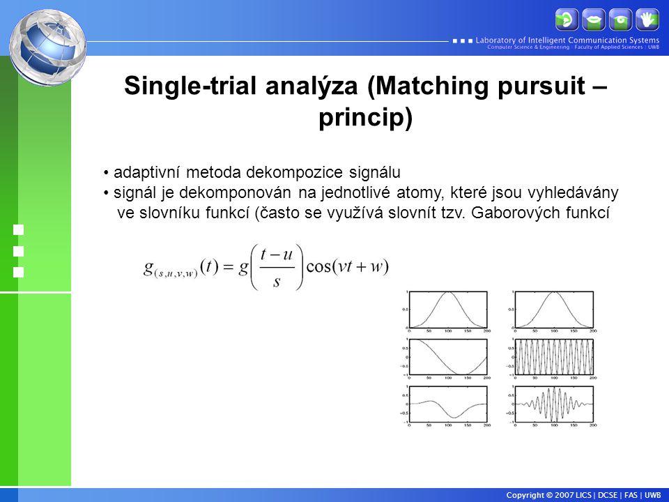 Copyright © 2007 LICS | DCSE | FAS | UWB Single-trial analýza (Matching pursuit – princip) • adaptivní metoda dekompozice signálu • signál je dekomponován na jednotlivé atomy, které jsou vyhledávány ve slovníku funkcí (často se využívá slovnít tzv.