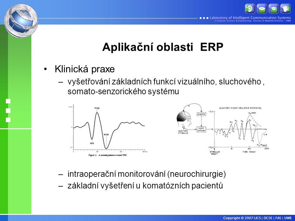 Copyright © 2007 LICS | DCSE | FAS | UWB Aplikační oblasti ERP •Klinická praxe –vyšetřování základních funkcí vizuálního, sluchového, somato-senzorického systému –intraoperační monitorování (neurochirurgie) –základní vyšetření u komatózních pacientů